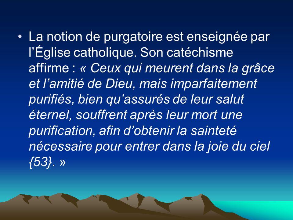 La notion de purgatoire est enseignée par lÉglise catholique. Son catéchisme affirme : « Ceux qui meurent dans la grâce et lamitié de Dieu, mais impar