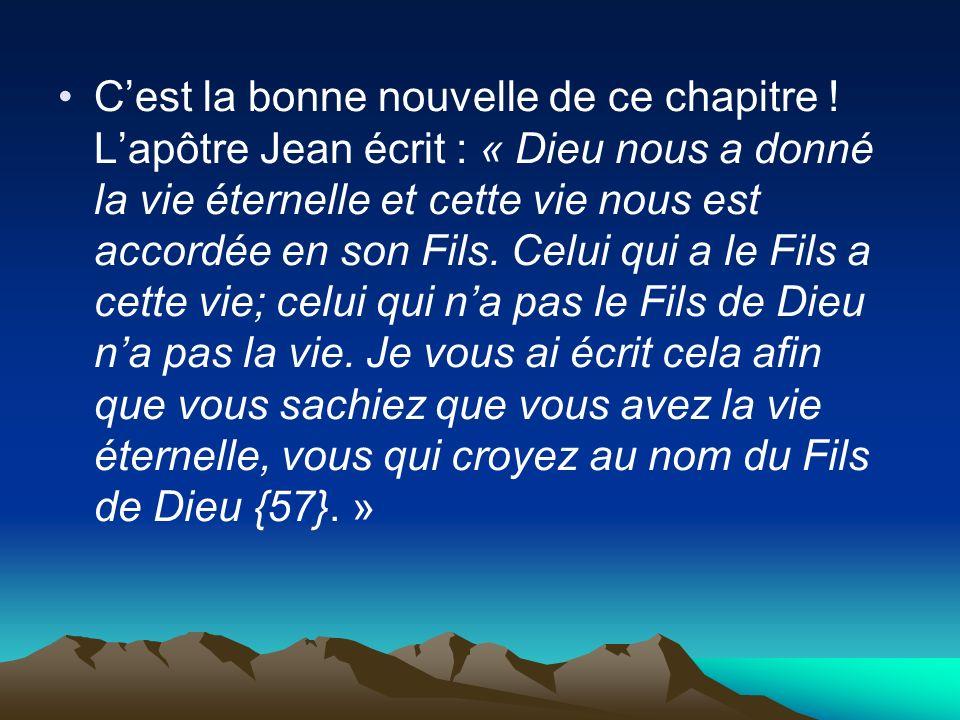 Cest la bonne nouvelle de ce chapitre ! Lapôtre Jean écrit : « Dieu nous a donné la vie éternelle et cette vie nous est accordée en son Fils. Celui qu