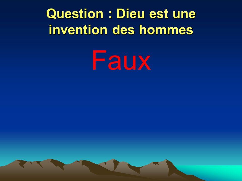 Question : Dieu est une invention des hommes Faux