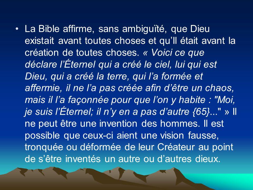 La Bible affirme, sans ambiguïté, que Dieu existait avant toutes choses et quIl était avant la création de toutes choses. « Voici ce que déclare lÉter