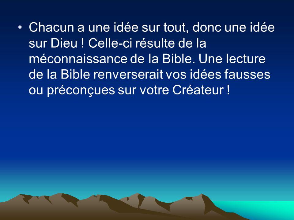 Chacun a une idée sur tout, donc une idée sur Dieu ! Celle-ci résulte de la méconnaissance de la Bible. Une lecture de la Bible renverserait vos idées