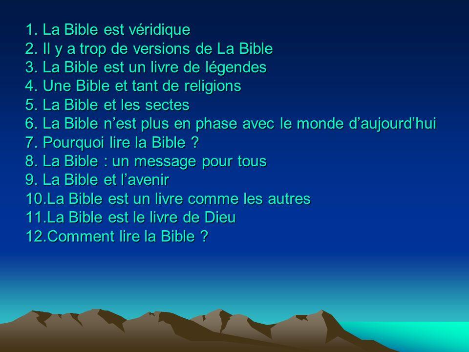 1.L a Bible est véridique 2.I l y a trop de versions de La Bible 3.L a Bible est un livre de légendes 4.U ne Bible et tant de religions 5.L a Bible et