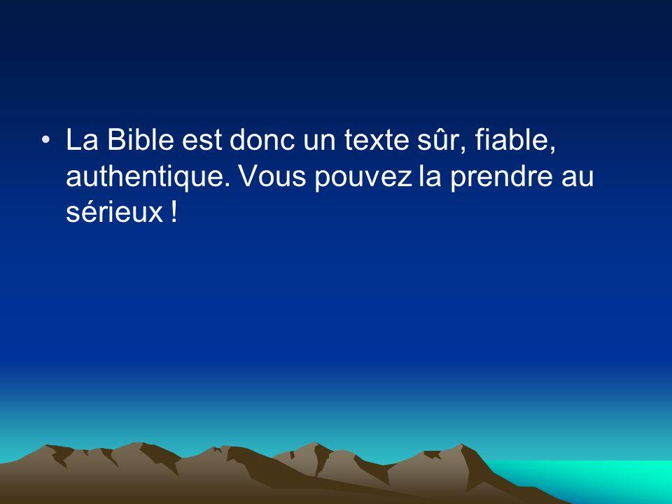 La Bible est donc un texte sûr, fiable, authentique. Vous pouvez la prendre au sérieux !