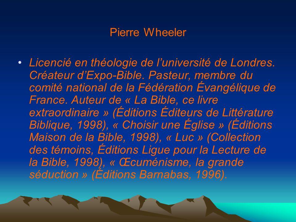 Pierre Wheeler Licencié en théologie de luniversité de Londres. Créateur dExpo-Bible. Pasteur, membre du comité national de la Fédération Évangélique