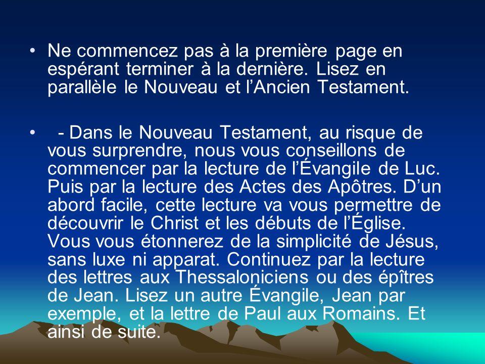 Ne commencez pas à la première page en espérant terminer à la dernière. Lisez en parallèle le Nouveau et lAncien Testament. - Dans le Nouveau Testamen