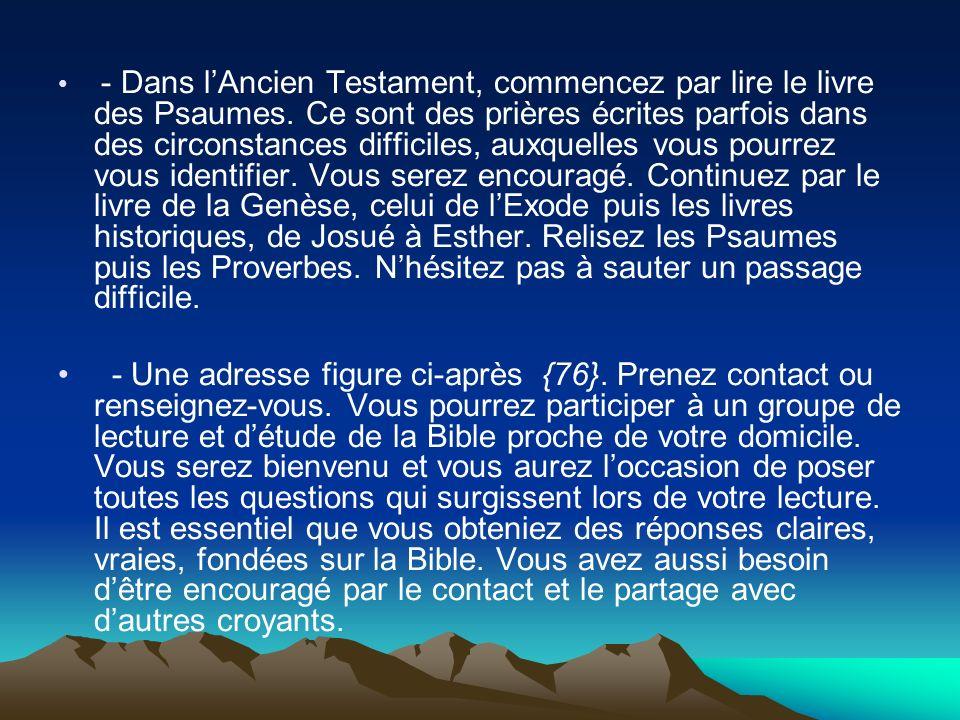 - Dans lAncien Testament, commencez par lire le livre des Psaumes. Ce sont des prières écrites parfois dans des circonstances difficiles, auxquelles v
