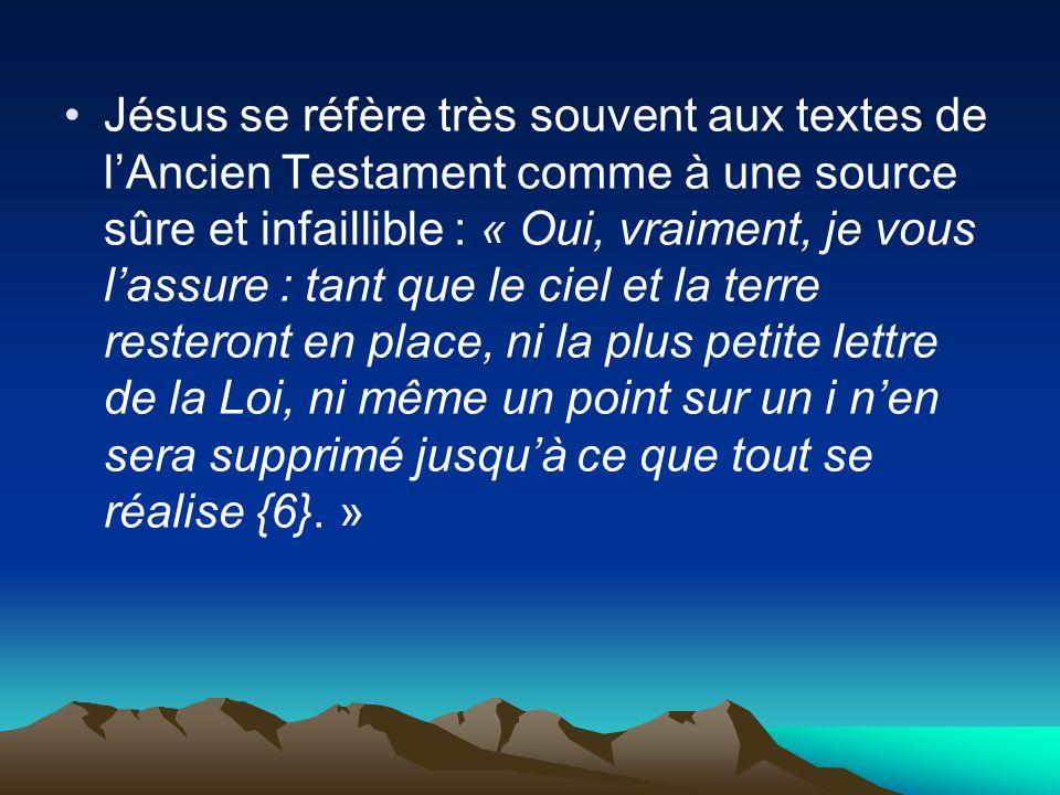 Jésus se réfère très souvent aux textes de lAncien Testament comme à une source sûre et infaillible : « Oui, vraiment, je vous lassure : tant que le c