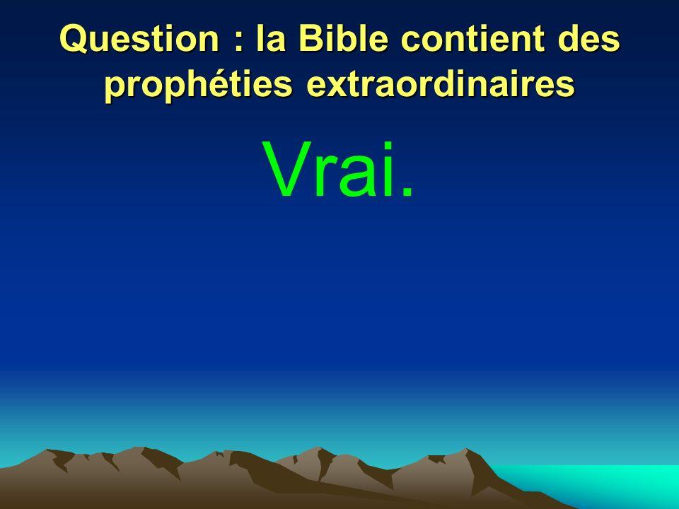 Question : la Bible contient des prophéties extraordinaires Vrai.