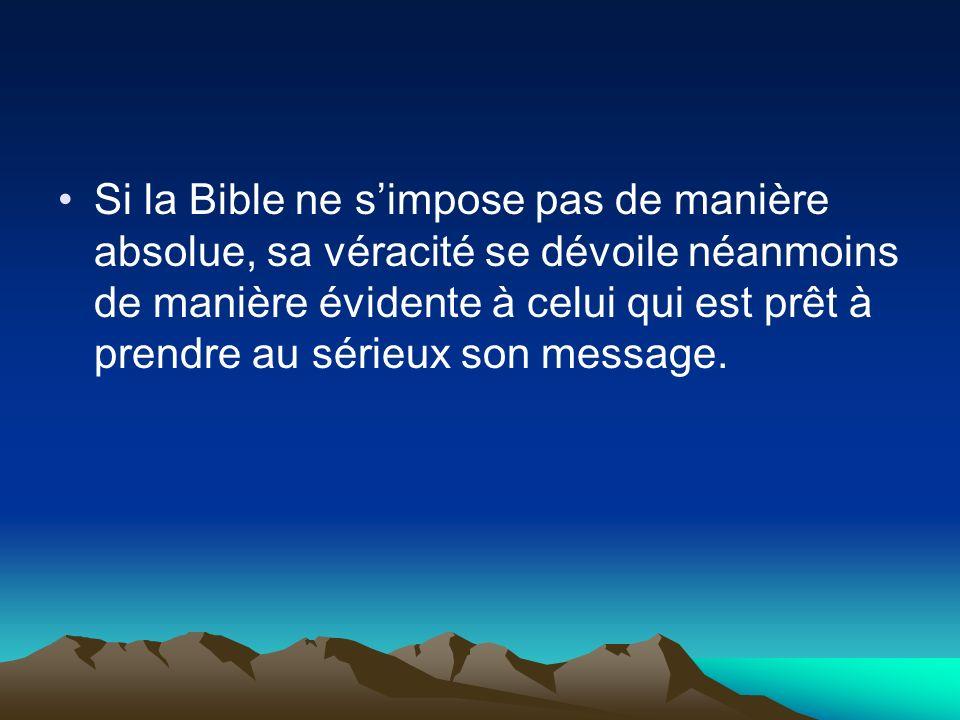 Si la Bible ne simpose pas de manière absolue, sa véracité se dévoile néanmoins de manière évidente à celui qui est prêt à prendre au sérieux son mess
