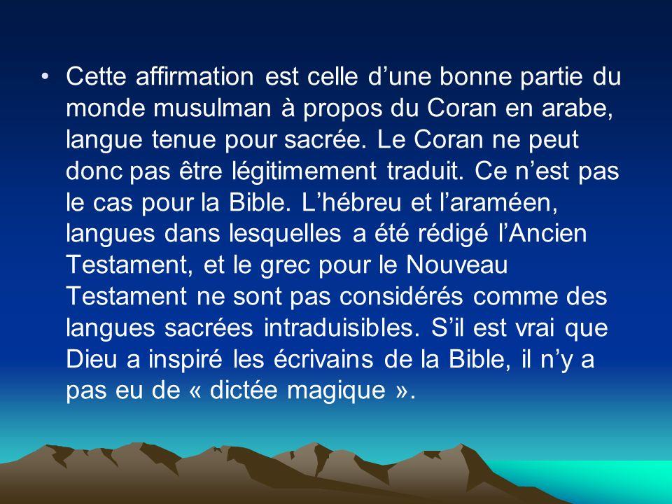 Cette affirmation est celle dune bonne partie du monde musulman à propos du Coran en arabe, langue tenue pour sacrée. Le Coran ne peut donc pas être l