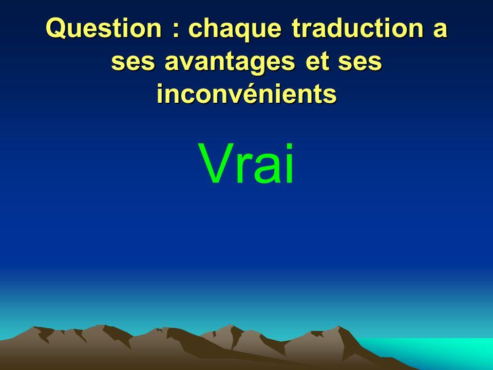 Question : chaque traduction a ses avantages et ses inconvénients Vrai