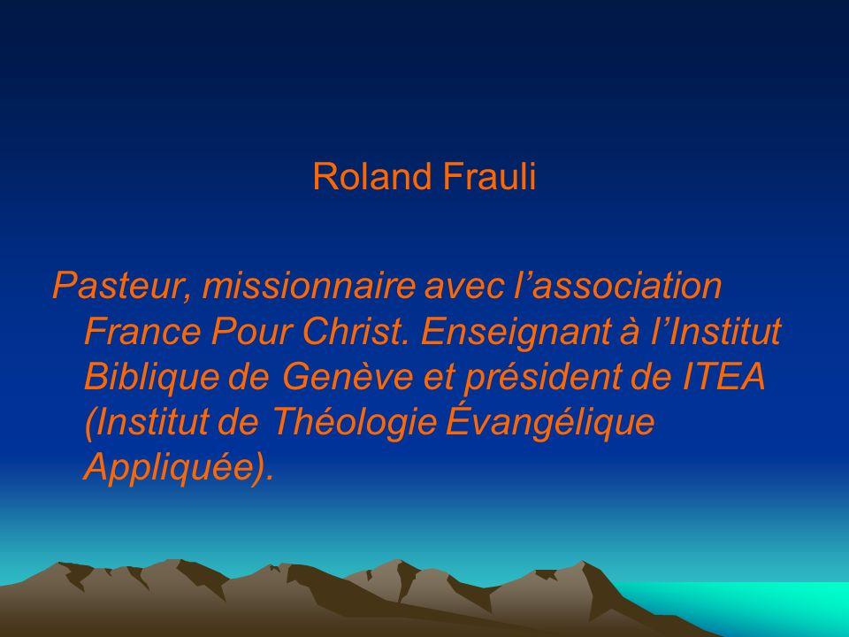 Roland Frauli Pasteur, missionnaire avec lassociation France Pour Christ. Enseignant à lInstitut Biblique de Genève et président de ITEA (Institut de