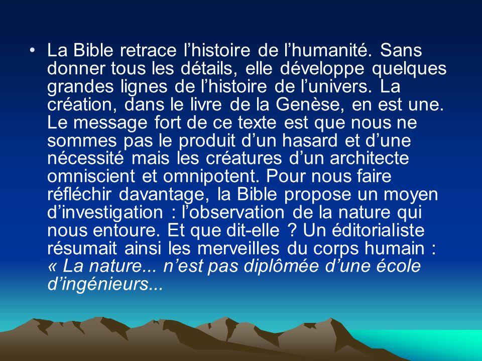 La Bible retrace lhistoire de lhumanité. Sans donner tous les détails, elle développe quelques grandes lignes de lhistoire de lunivers. La création, d