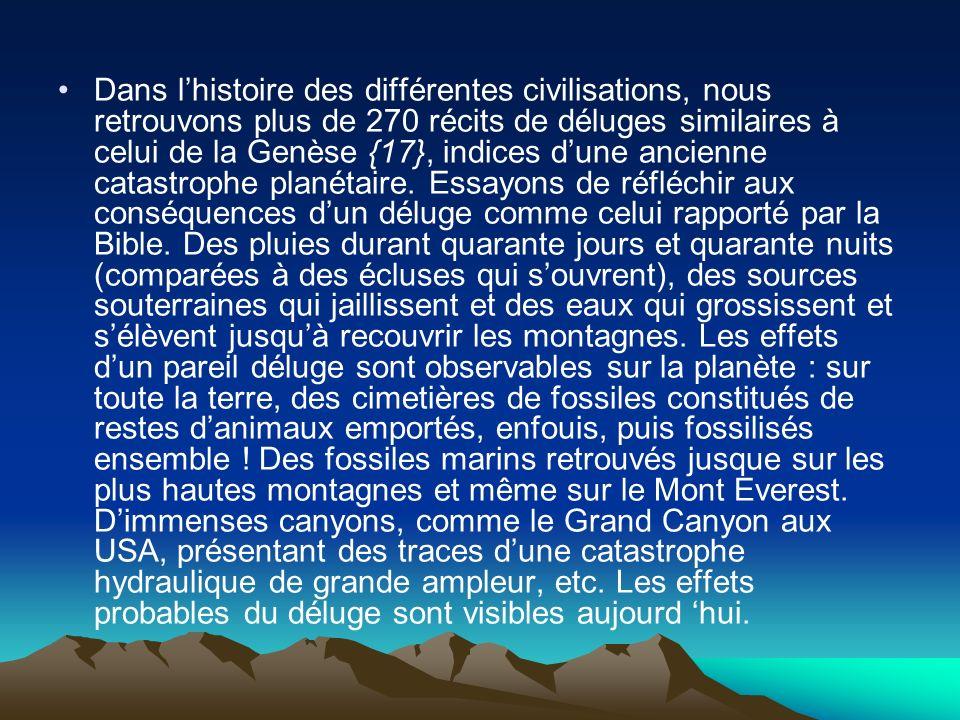 Dans lhistoire des différentes civilisations, nous retrouvons plus de 270 récits de déluges similaires à celui de la Genèse {17}, indices dune ancienn