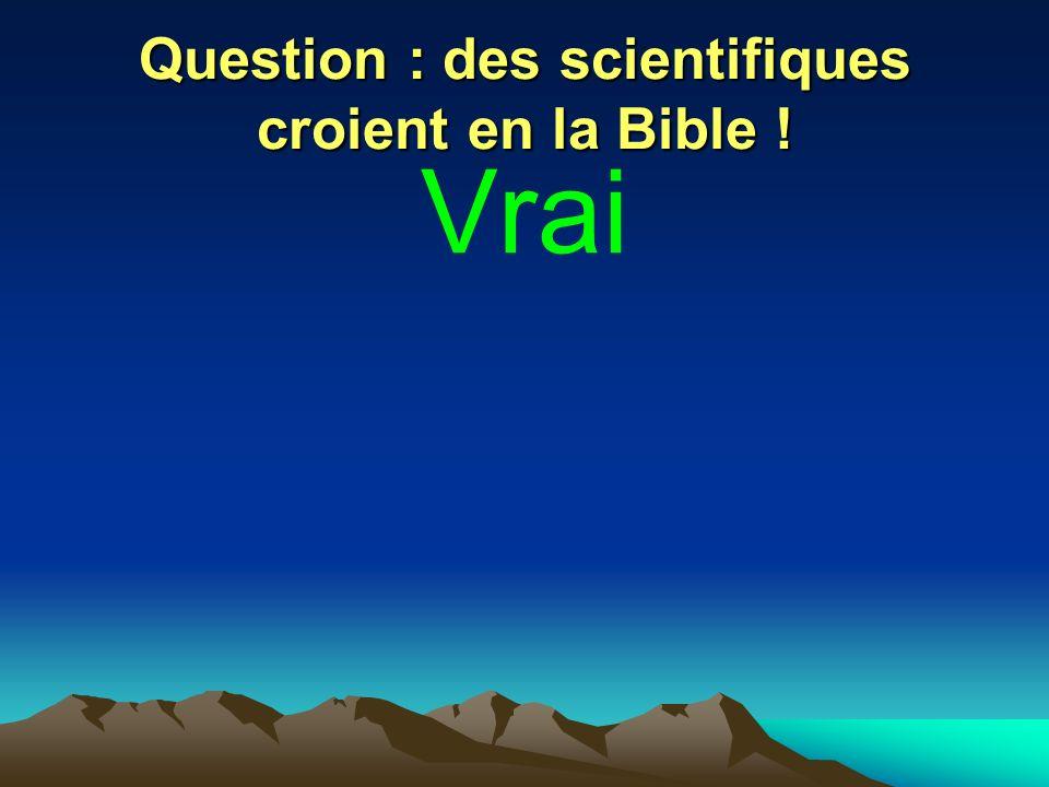Question : des scientifiques croient en la Bible ! Vrai