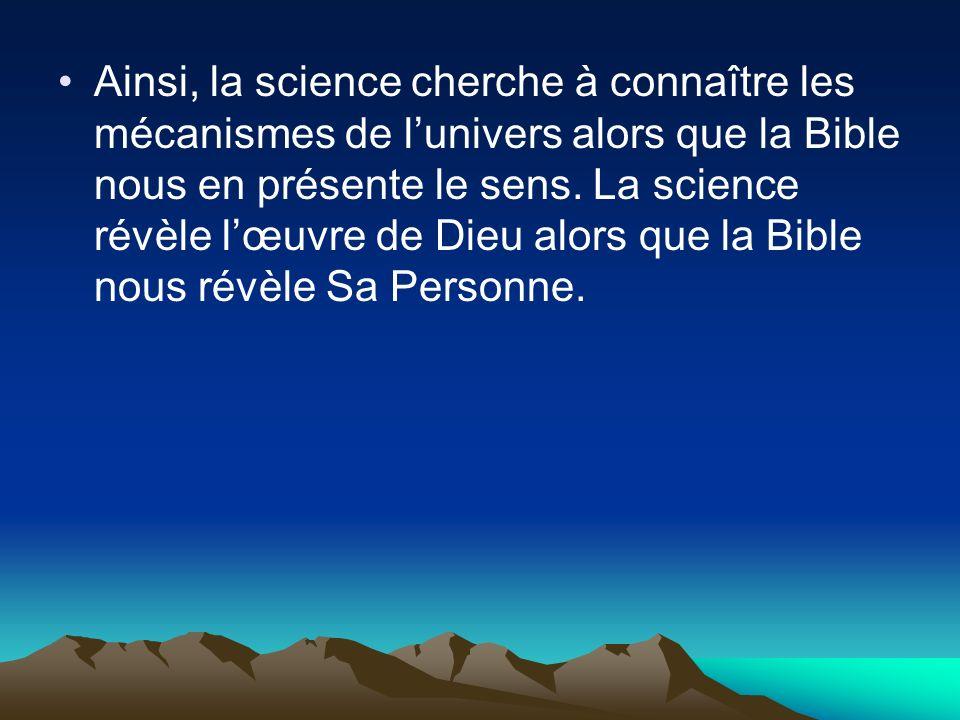 Ainsi, la science cherche à connaître les mécanismes de lunivers alors que la Bible nous en présente le sens. La science révèle lœuvre de Dieu alors q