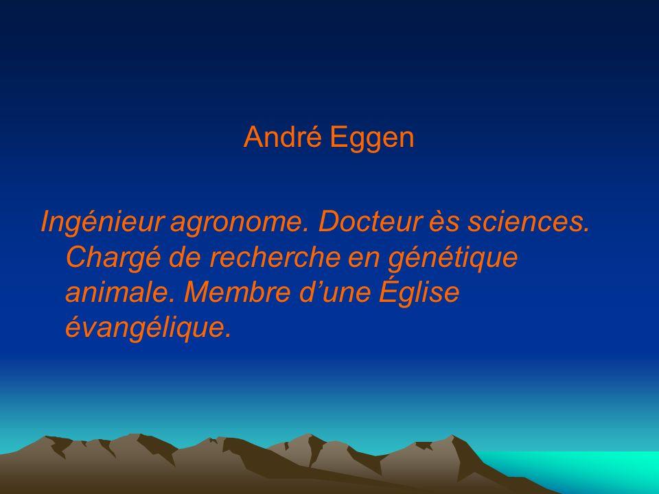 André Eggen Ingénieur agronome. Docteur ès sciences. Chargé de recherche en génétique animale. Membre dune Église évangélique.