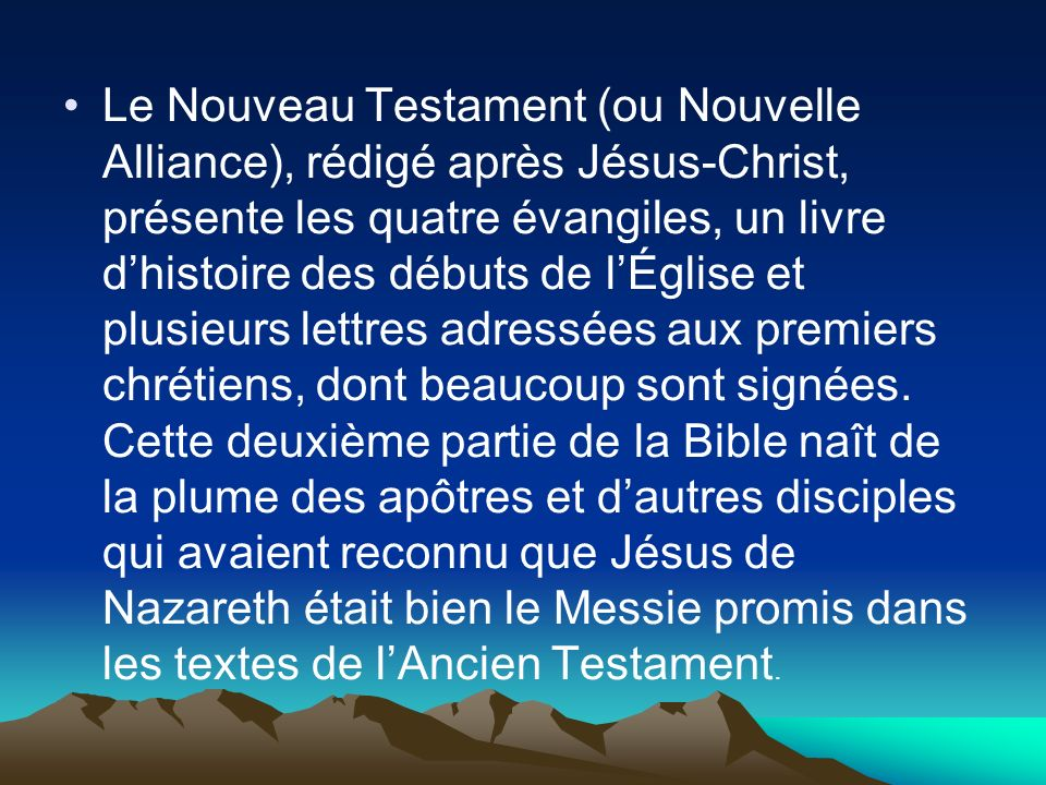 Le Nouveau Testament (ou Nouvelle Alliance), rédigé après Jésus-Christ, présente les quatre évangiles, un livre dhistoire des débuts de lÉglise et plu