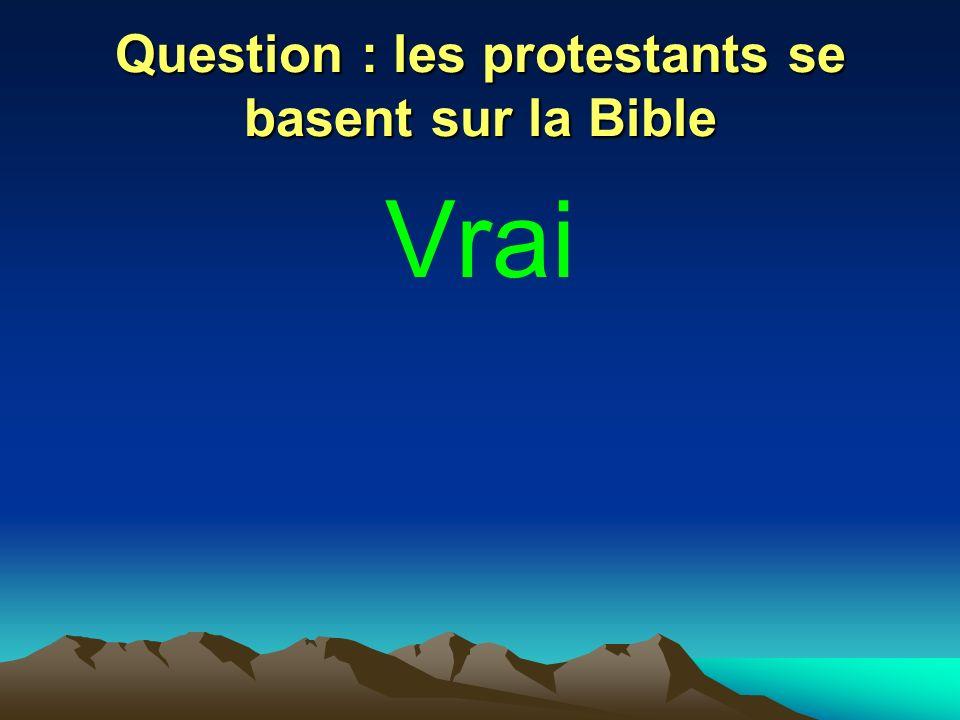 Question : les protestants se basent sur la Bible Vrai