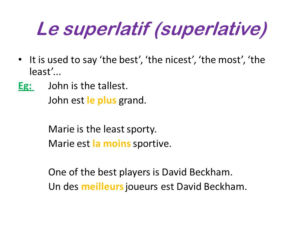 Le superlatif (superlative) It is used to say the best, the nicest, the most, the least... Eg: John is the tallest. John est le plus grand. Marie is t