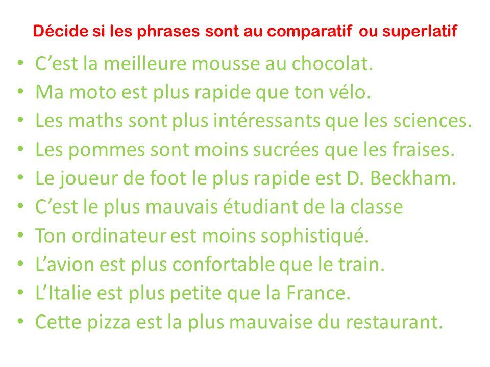 Décide si les phrases sont au comparatif ou superlatif Cest la meilleure mousse au chocolat. Ma moto est plus rapide que ton vélo. Les maths sont plus