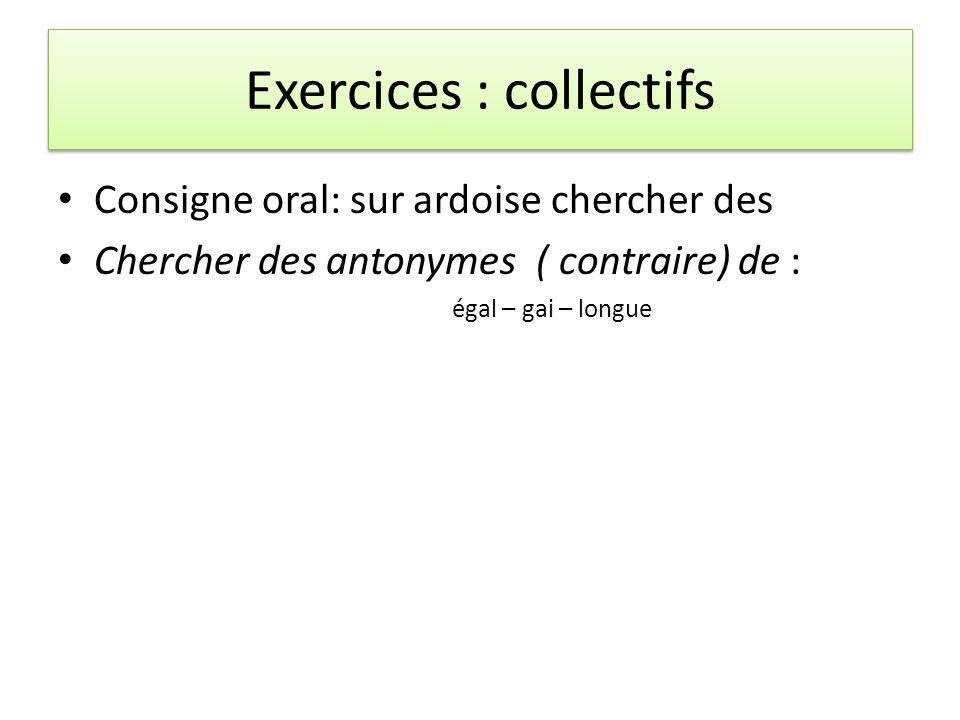 Exercices : collectifs Consigne oral: sur ardoise chercher des Chercher des antonymes ( contraire) de : égal – gai – longue