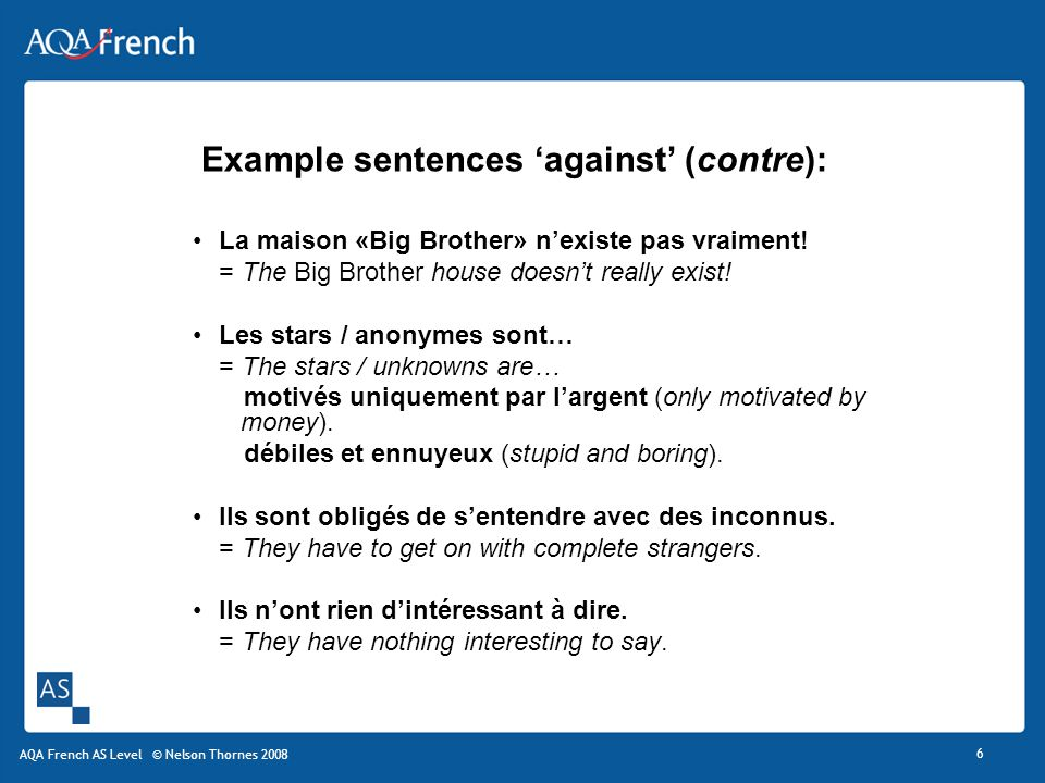Example sentences against (contre): La maison «Big Brother» nexiste pas vraiment! = The Big Brother house doesnt really exist! Les stars / anonymes so
