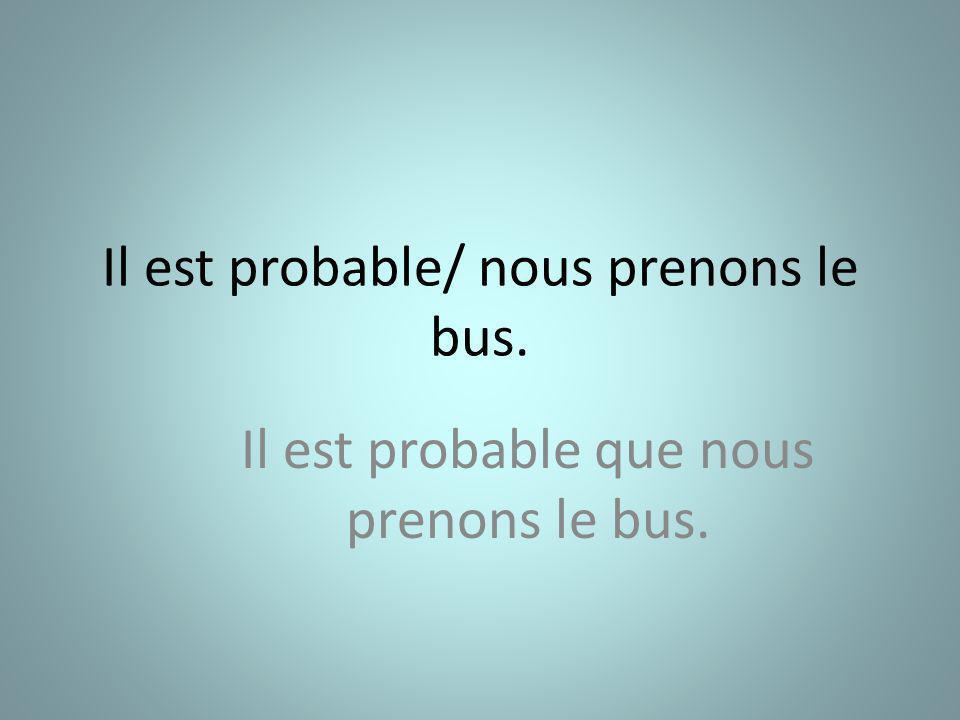 Il est probable/ nous prenons le bus. Il est probable que nous prenons le bus.