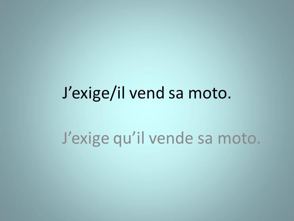 Jexige/il vend sa moto. Jexige quil vende sa moto.