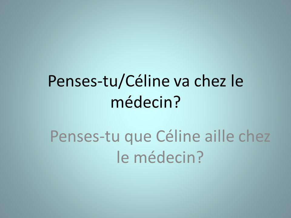 Penses-tu/Céline va chez le médecin Penses-tu que Céline aille chez le médecin