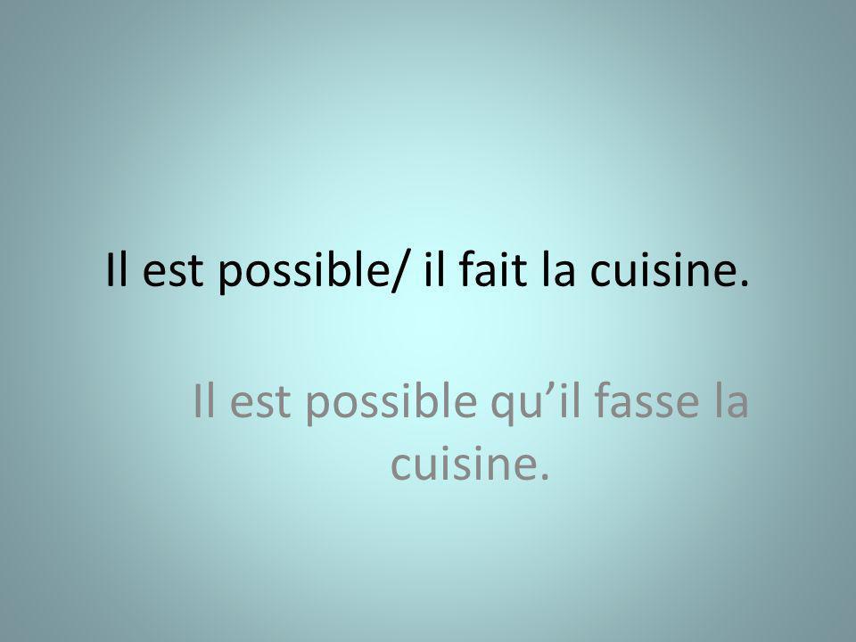 Il est possible/ il fait la cuisine. Il est possible quil fasse la cuisine.