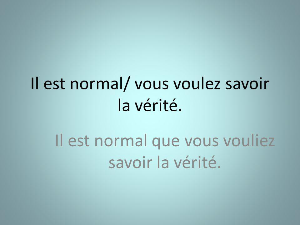 Il est normal/ vous voulez savoir la vérité. Il est normal que vous vouliez savoir la vérité.