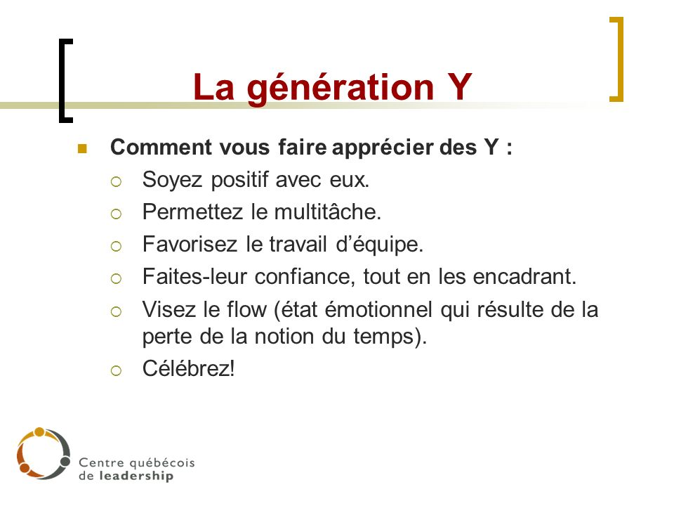 La génération Y Comment vous faire apprécier des Y : Soyez positif avec eux. Permettez le multitâche. Favorisez le travail déquipe. Faites-leur confia