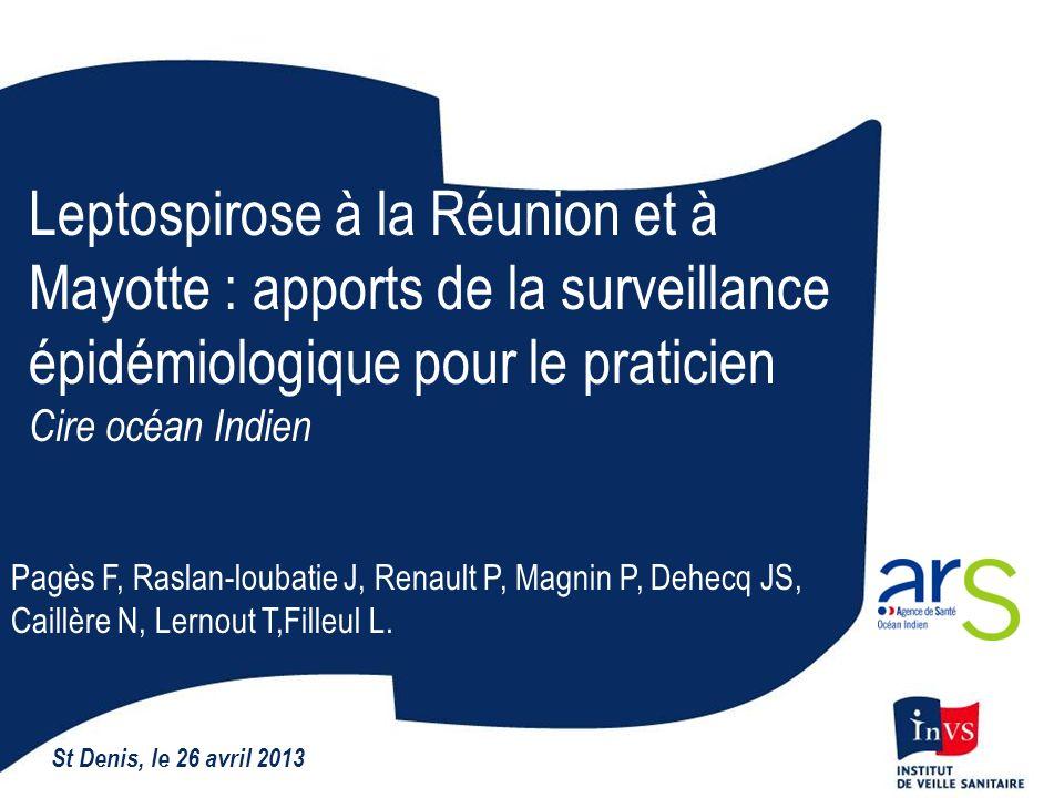 Leptospirose à la Réunion et à Mayotte : apports de la surveillance épidémiologique pour le praticien Cire océan Indien St Denis, le 26 avril 2013 Pag