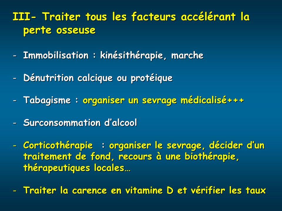 III- Traiter tous les facteurs accélérant la perte osseuse -Immobilisation : kinésithérapie, marche -Dénutrition calcique ou protéique -Tabagisme : or