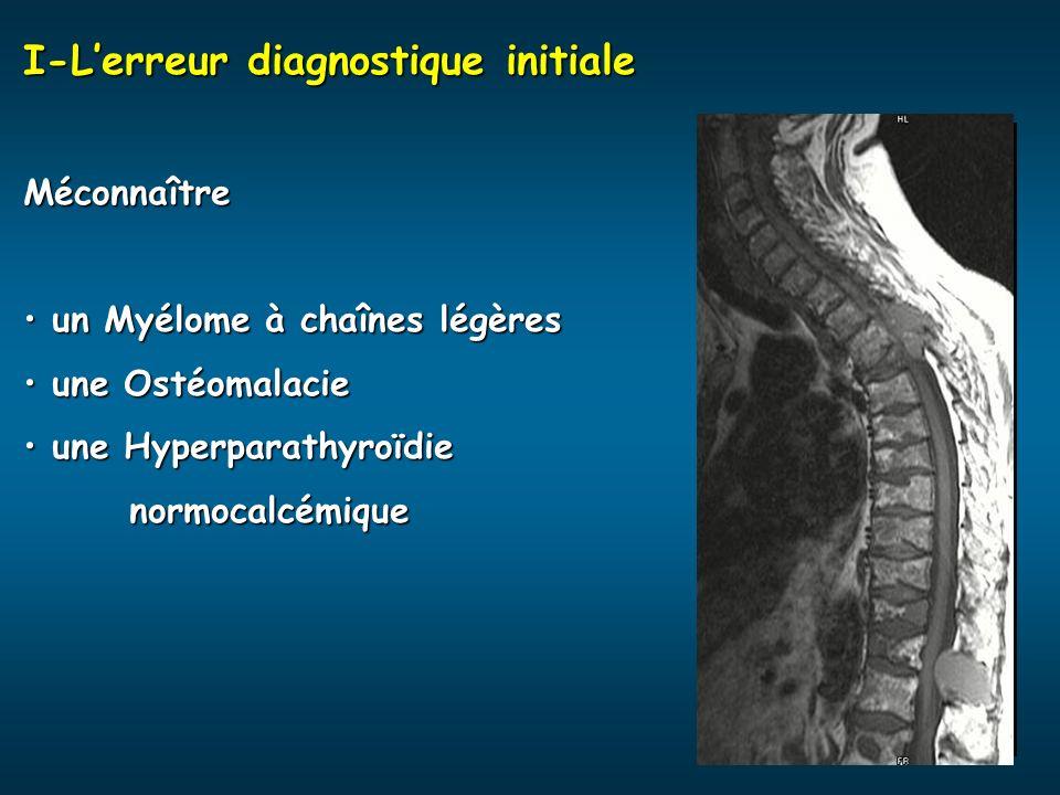 I-Lerreur diagnostique initiale Méconnaître un Myélome à chaînes légères un Myélome à chaînes légères une Ostéomalacie une Ostéomalacie une Hyperparat