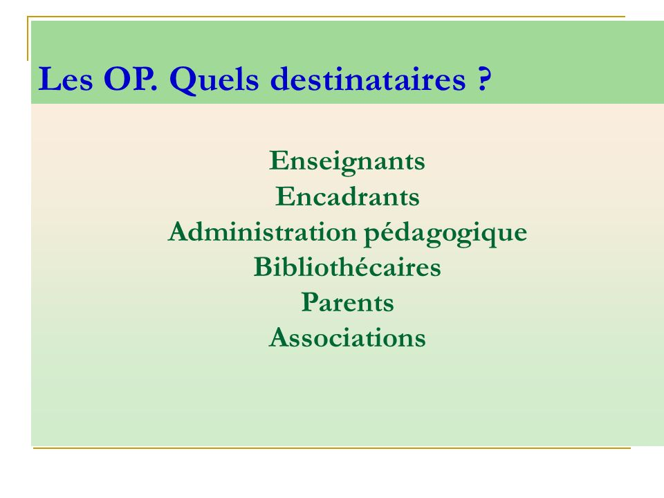 Enseignants Encadrants Administration pédagogique Bibliothécaires Parents Associations Les OP. Quels destinataires ?
