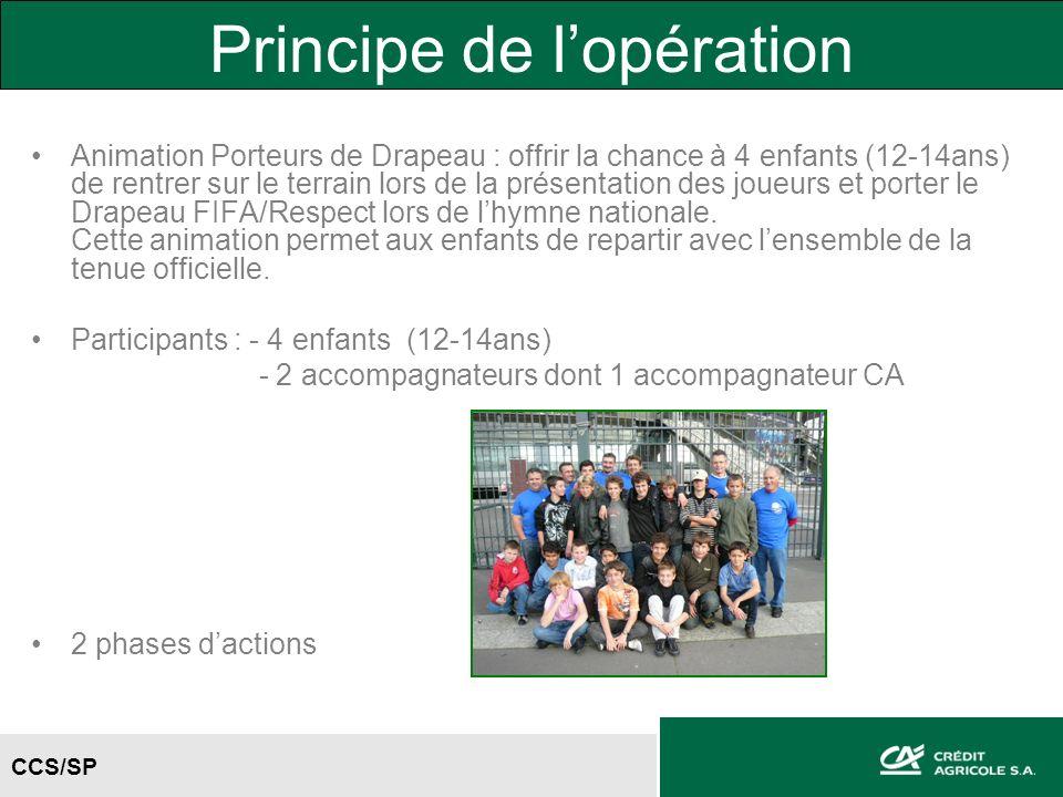 CCS/SP Principe de lopération Animation Porteurs de Drapeau : offrir la chance à 4 enfants (12-14ans) de rentrer sur le terrain lors de la présentation des joueurs et porter le Drapeau FIFA/Respect lors de lhymne nationale.