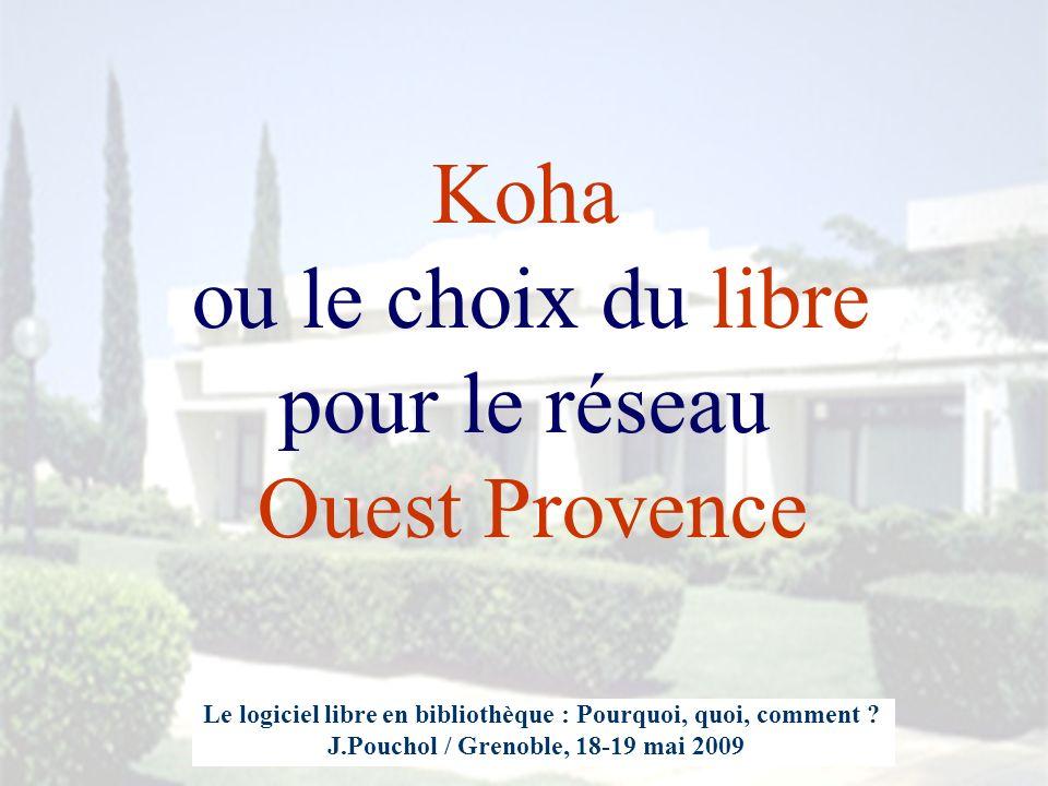 Koha ou le choix du libre pour le réseau Ouest Provence Le logiciel libre en bibliothèque : Pourquoi, quoi, comment ? J.Pouchol / Grenoble, 18-19 mai
