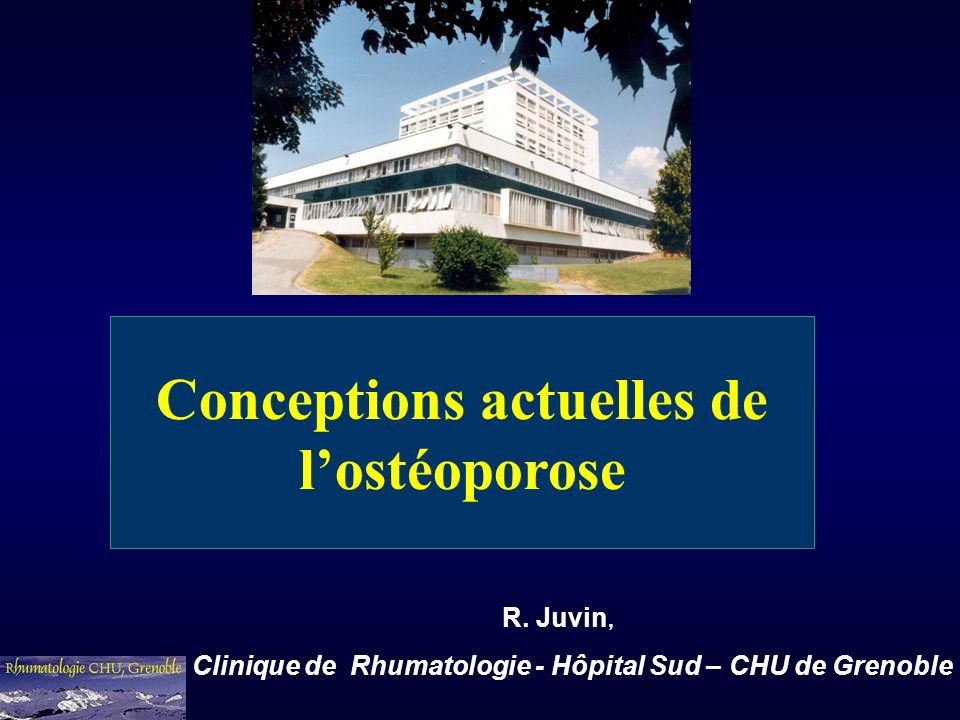 Conceptions actuelles de lostéoporose R. Juvin, Clinique de Rhumatologie - Hôpital Sud – CHU de Grenoble