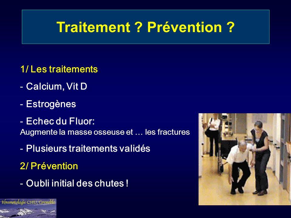 Traitement ? Prévention ? 1/ Les traitements - Calcium, Vit D - Estrogènes - Echec du Fluor: Augmente la masse osseuse et … les fractures - Plusieurs