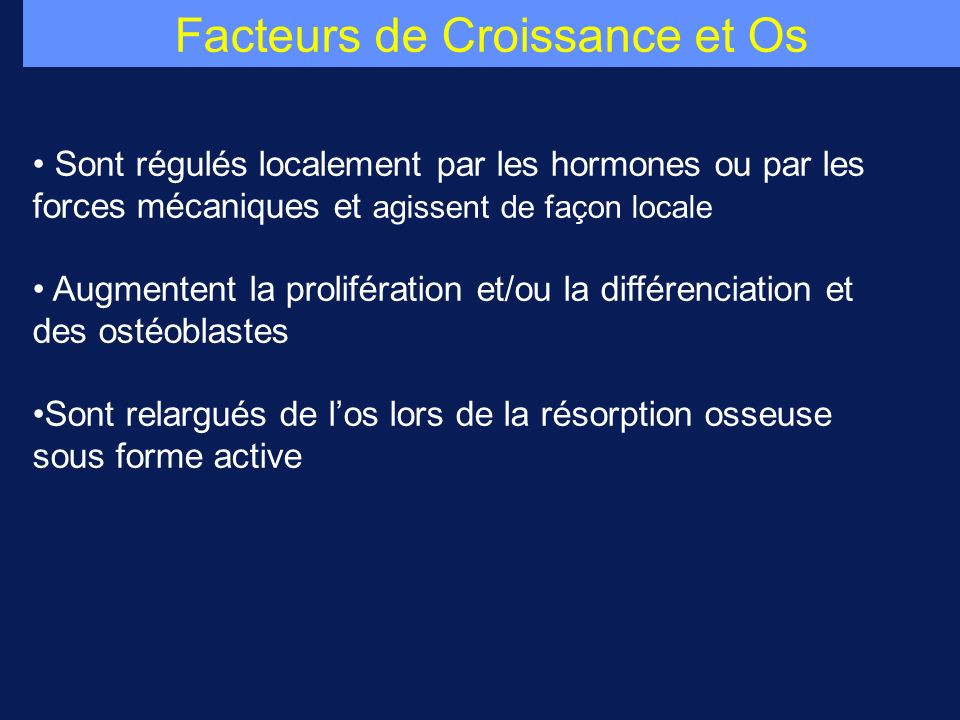 Facteurs de Croissance et Os Sont régulés localement par les hormones ou par les forces mécaniques et agissent de façon locale Augmentent la prolifération et/ou la différenciation et des ostéoblastes Sont relargués de los lors de la résorption osseuse sous forme active