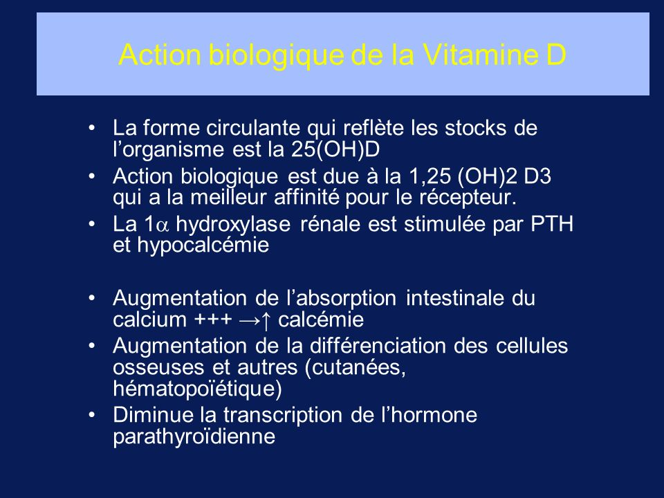 Action biologique de la Vitamine D La forme circulante qui reflète les stocks de lorganisme est la 25(OH)D Action biologique est due à la 1,25 (OH)2 D
