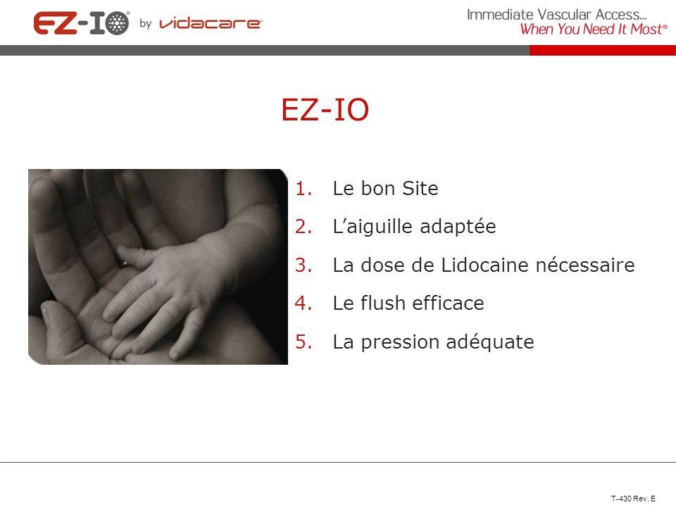 EZ-IO 1.Le bon Site 2.Laiguille adaptée 3.La dose de Lidocaine nécessaire 4.Le flush efficace 5.La pression adéquate T-430 Rev, E