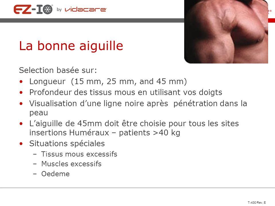 La bonne aiguille Selection basée sur: Longueur (15 mm, 25 mm, and 45 mm) Profondeur des tissus mous en utilisant vos doigts Visualisation dune ligne
