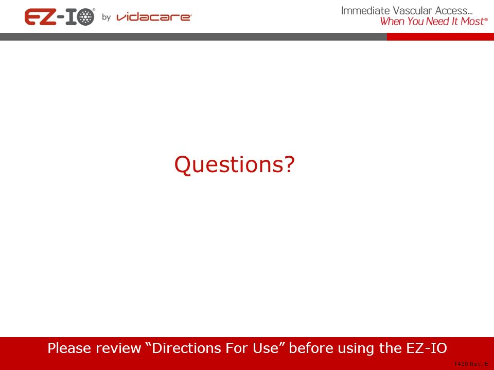 Questions? Please review Directions For Use before using the EZ-IO T430 Rev, E