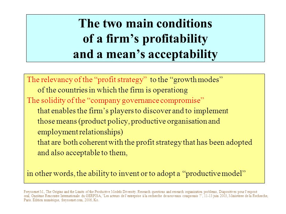The two main conditions of a firms profitability and a means acceptability The relevancy of the profit strategy to the growth modes of the countries in which the firm is operationg The solidity of the company governance compromise that enables the firms players to discover and to implement those means (product policy, productive organisation and employment relationships) that are both coherent with the profit strategy that has been adopted and also acceptable to them, in other words, the ability to invent or to adopt a productive model Freyssenet M., The Origins and the Limits of the Productive Models Diversity.
