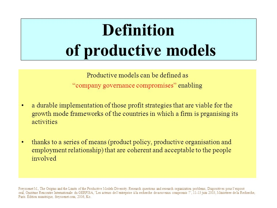 Definition of productive models Productive models can be defined as company governance compromises enabling a durable implementation of those profit strategies that are viable for the growth mode frameworks of the countries in which a firm is prganising its activities thanks to a series of means (product policy, productive organisation and employment relationship) that are coherent and acceptable to the people involved Freyssenet M., The Origins and the Limits of the Productive Models Diversity.