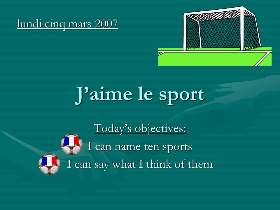 Jaime le sport Todays objectives: I can name ten sports I can say what I think of them lundi cinq mars 2007