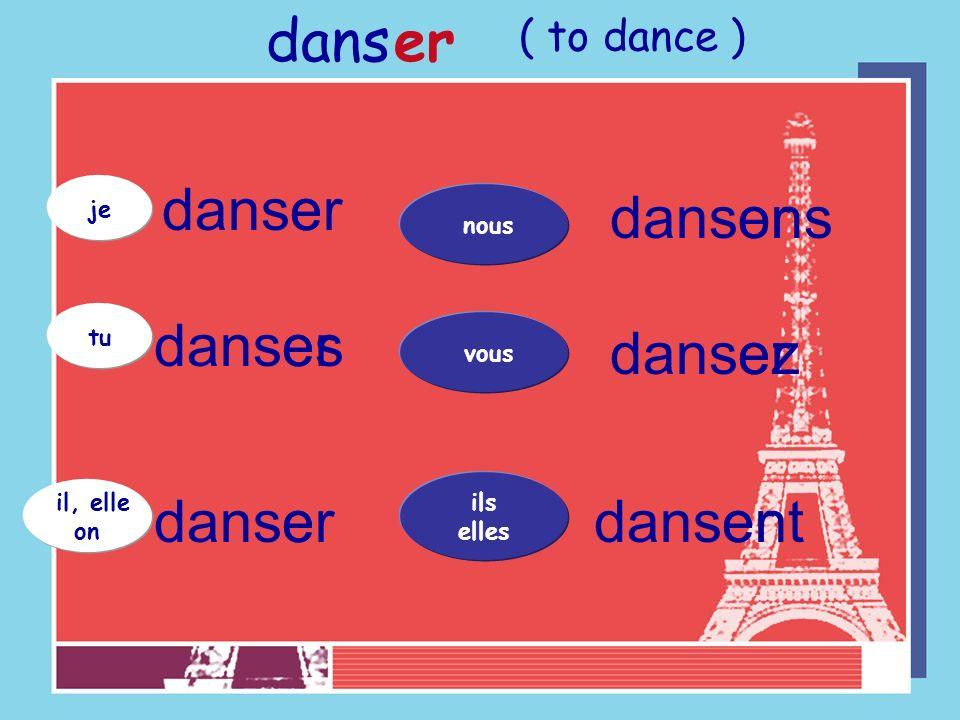 je tu il, elle on danser dans er danser vous ils elles nous e ez e ons ent es ( to dance )